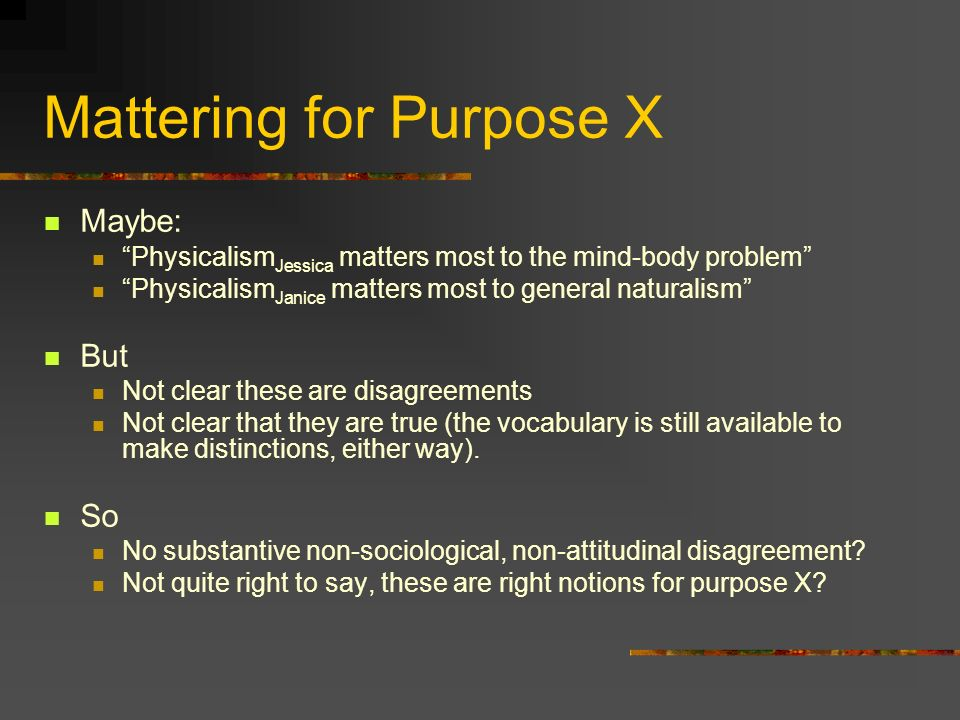 Mattering for Purpose X Maybe: Physicalism Jessica matters most to the mind-body problem Physicalism Janice matters most to general naturalism But Not clear these are disagreements Not clear that they are true (the vocabulary is still available to make distinctions, either way).