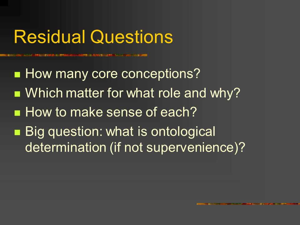 Residual Questions How many core conceptions. Which matter for what role and why.