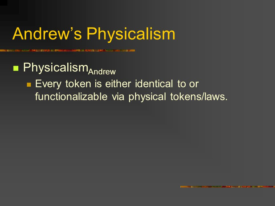 Andrews Physicalism Physicalism Andrew Every token is either identical to or functionalizable via physical tokens/laws.