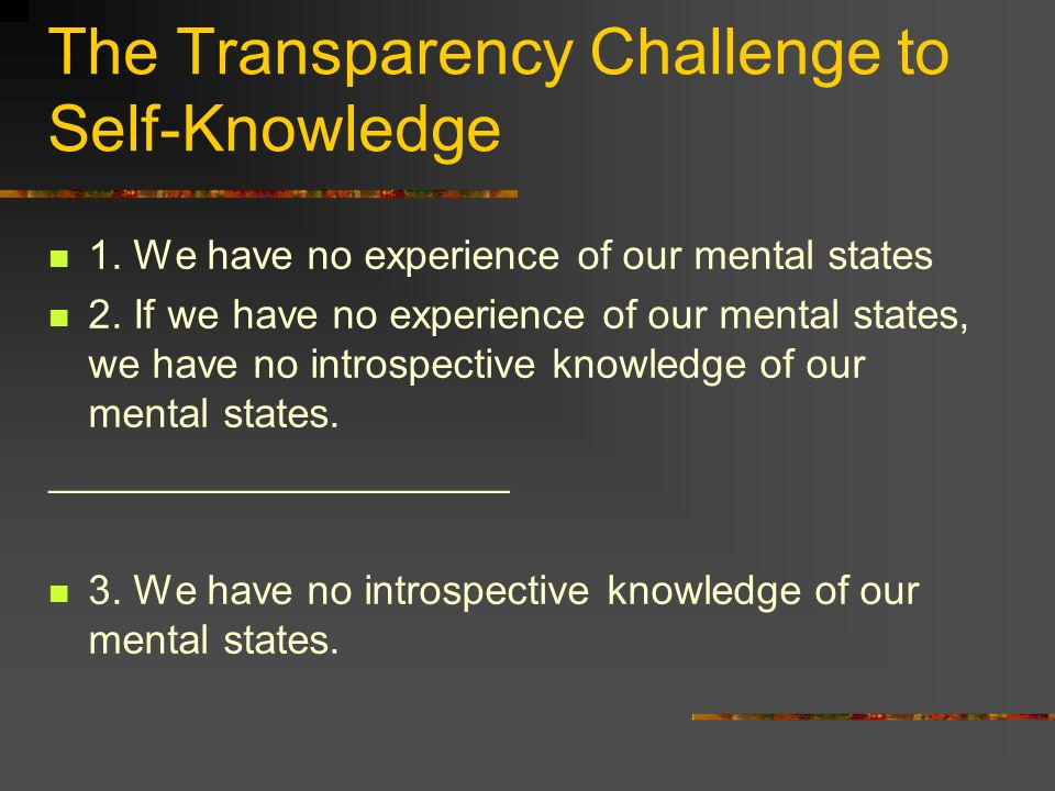 The Transparency Challenge to Self-Knowledge 1. We have no experience of our mental states 2.