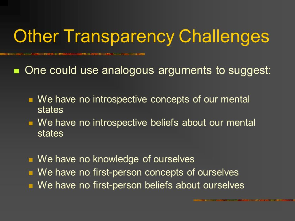 Other Transparency Challenges One could use analogous arguments to suggest: We have no introspective concepts of our mental states We have no introspective beliefs about our mental states We have no knowledge of ourselves We have no first-person concepts of ourselves We have no first-person beliefs about ourselves