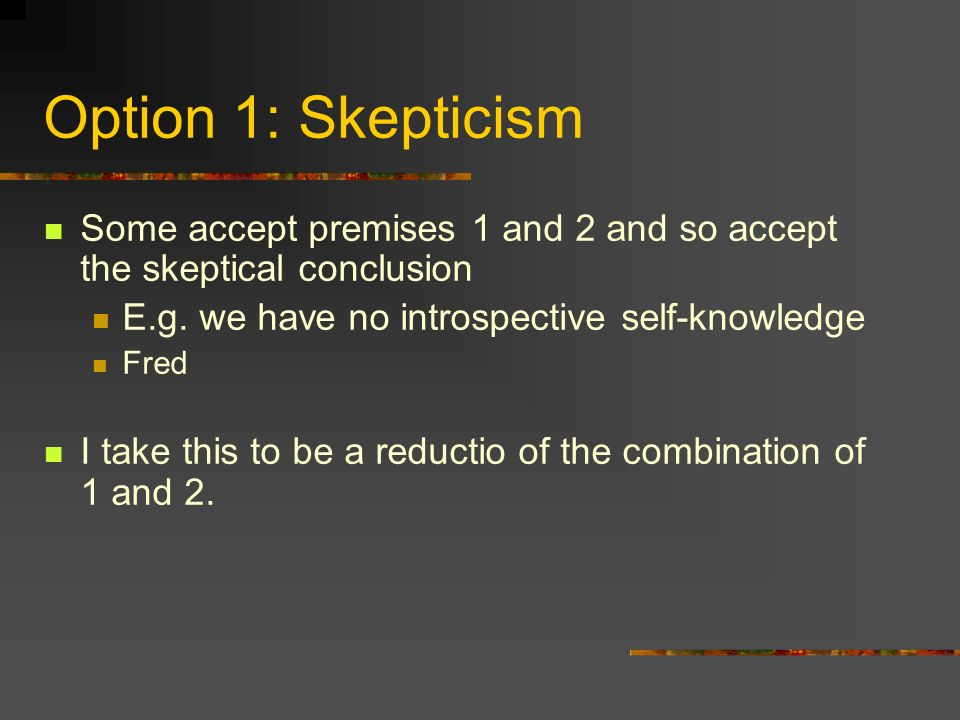 Option 1: Skepticism Some accept premises 1 and 2 and so accept the skeptical conclusion E.g.