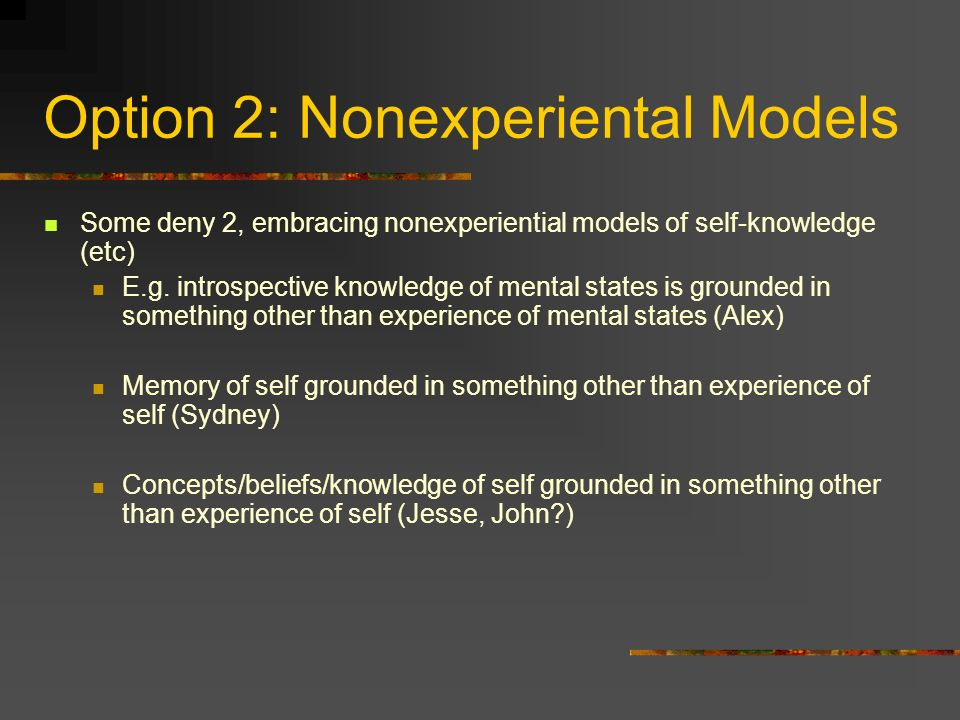 Option 2: Nonexperiental Models Some deny 2, embracing nonexperiential models of self-knowledge (etc) E.g.