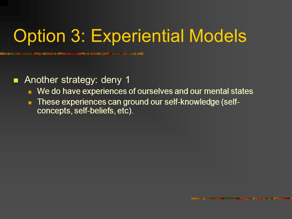 Option 3: Experiential Models Another strategy: deny 1 We do have experiences of ourselves and our mental states These experiences can ground our self-knowledge (self- concepts, self-beliefs, etc).