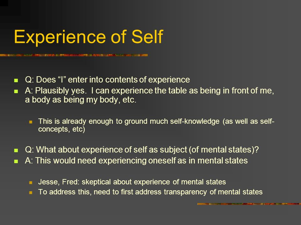 Experience of Self Q: Does I enter into contents of experience A: Plausibly yes.