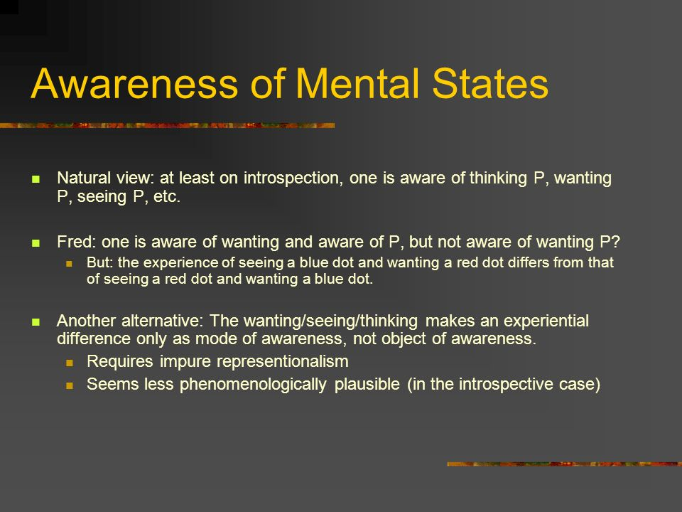 Awareness of Mental States Natural view: at least on introspection, one is aware of thinking P, wanting P, seeing P, etc.
