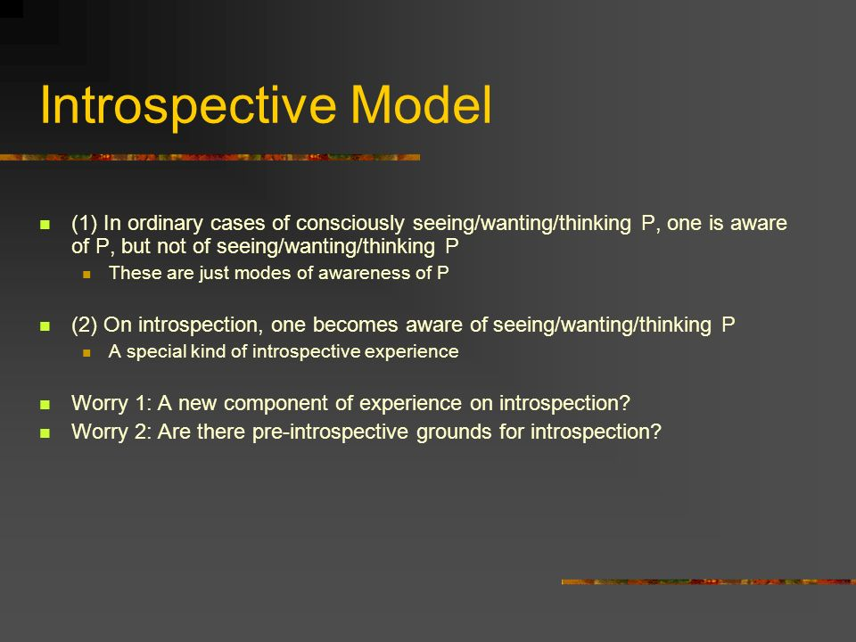 Introspective Model (1) In ordinary cases of consciously seeing/wanting/thinking P, one is aware of P, but not of seeing/wanting/thinking P These are just modes of awareness of P (2) On introspection, one becomes aware of seeing/wanting/thinking P A special kind of introspective experience Worry 1: A new component of experience on introspection.