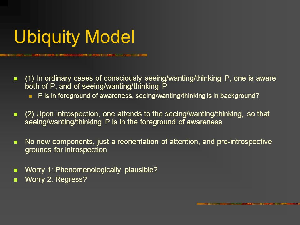 Ubiquity Model (1) In ordinary cases of consciously seeing/wanting/thinking P, one is aware both of P, and of seeing/wanting/thinking P P is in foreground of awareness, seeing/wanting/thinking is in background.