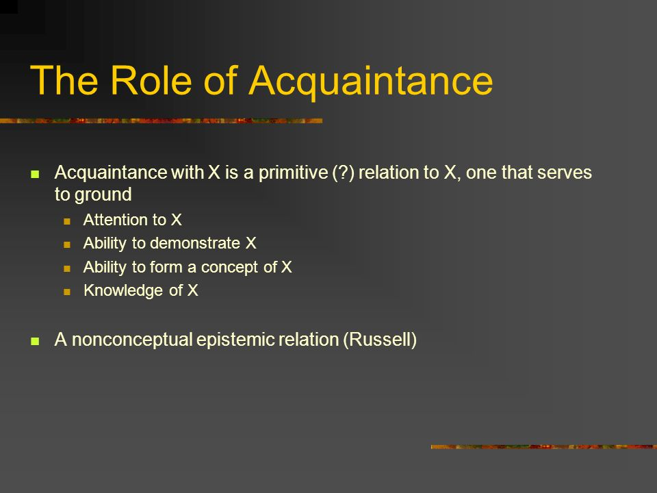 The Role of Acquaintance Acquaintance with X is a primitive (?) relation to X, one that serves to ground Attention to X Ability to demonstrate X Abili