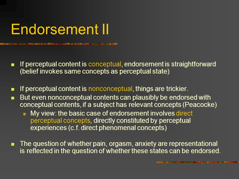 Endorsement II If perceptual content is conceptual, endorsement is straightforward (belief invokes same concepts as perceptual state) If perceptual content is nonconceptual, things are trickier.