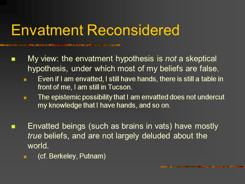 Envatment Reconsidered My view: the envatment hypothesis is not a skeptical hypothesis, under which most of my beliefs are false. Even if I am envatte