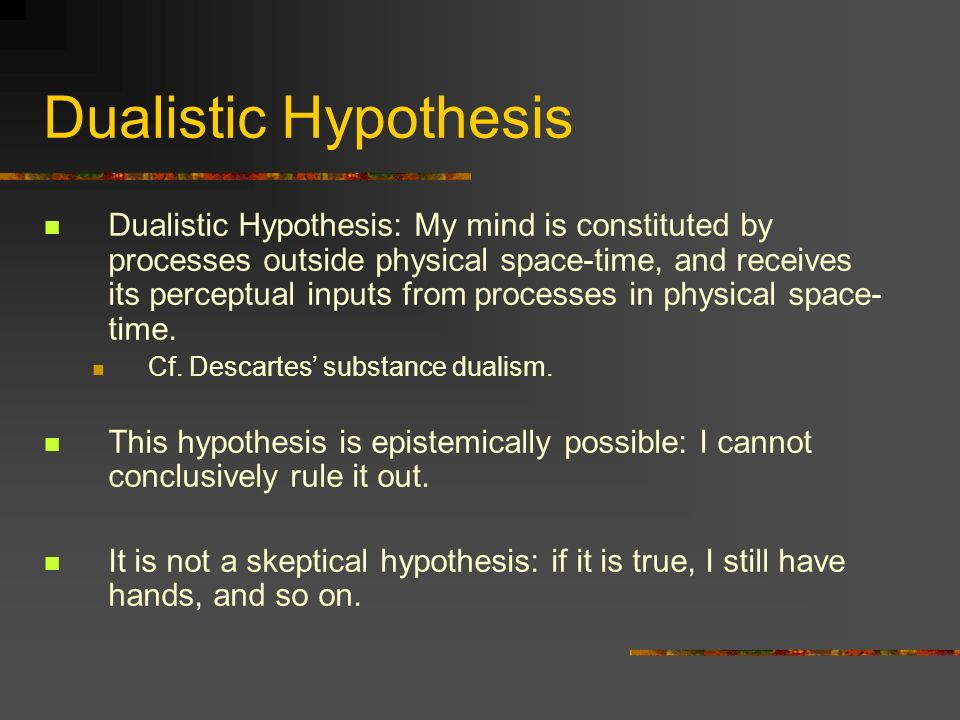 Dualistic Hypothesis Dualistic Hypothesis: My mind is constituted by processes outside physical space-time, and receives its perceptual inputs from pr