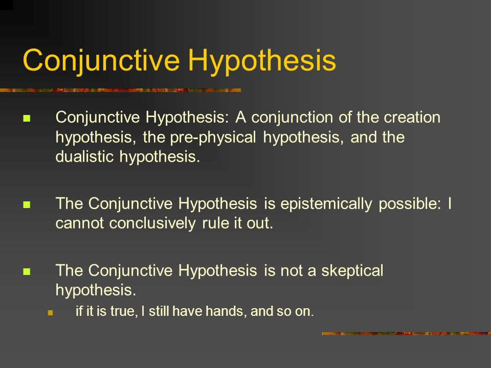 Conjunctive Hypothesis Conjunctive Hypothesis: A conjunction of the creation hypothesis, the pre-physical hypothesis, and the dualistic hypothesis. Th