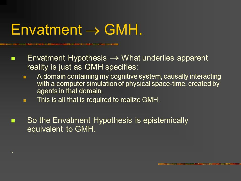 Envatment GMH. Envatment Hypothesis What underlies apparent reality is just as GMH specifies: A domain containing my cognitive system, causally intera