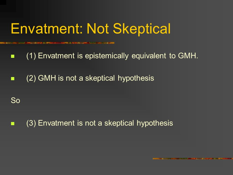 Envatment: Not Skeptical (1) Envatment is epistemically equivalent to GMH. (2) GMH is not a skeptical hypothesis So (3) Envatment is not a skeptical h