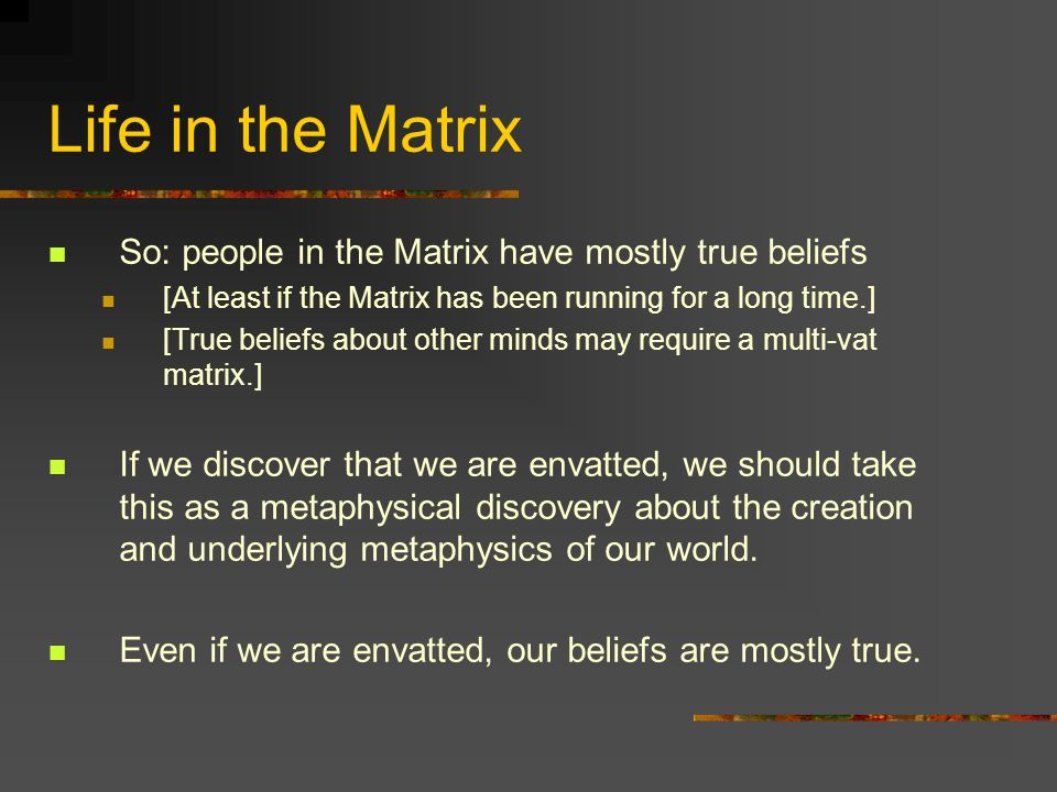 Life in the Matrix So: people in the Matrix have mostly true beliefs [At least if the Matrix has been running for a long time.] [True beliefs about ot