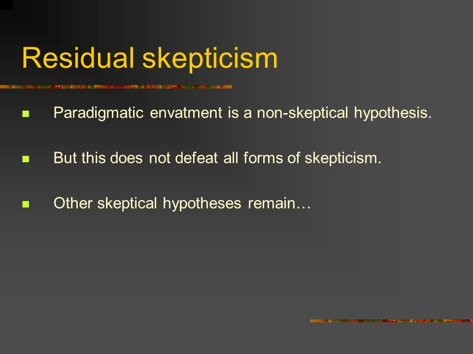 Residual skepticism Paradigmatic envatment is a non-skeptical hypothesis. But this does not defeat all forms of skepticism. Other skeptical hypotheses