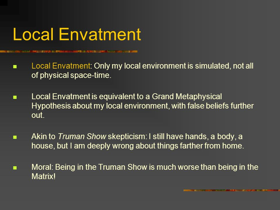 Local Envatment Local Envatment: Only my local environment is simulated, not all of physical space-time. Local Envatment is equivalent to a Grand Meta