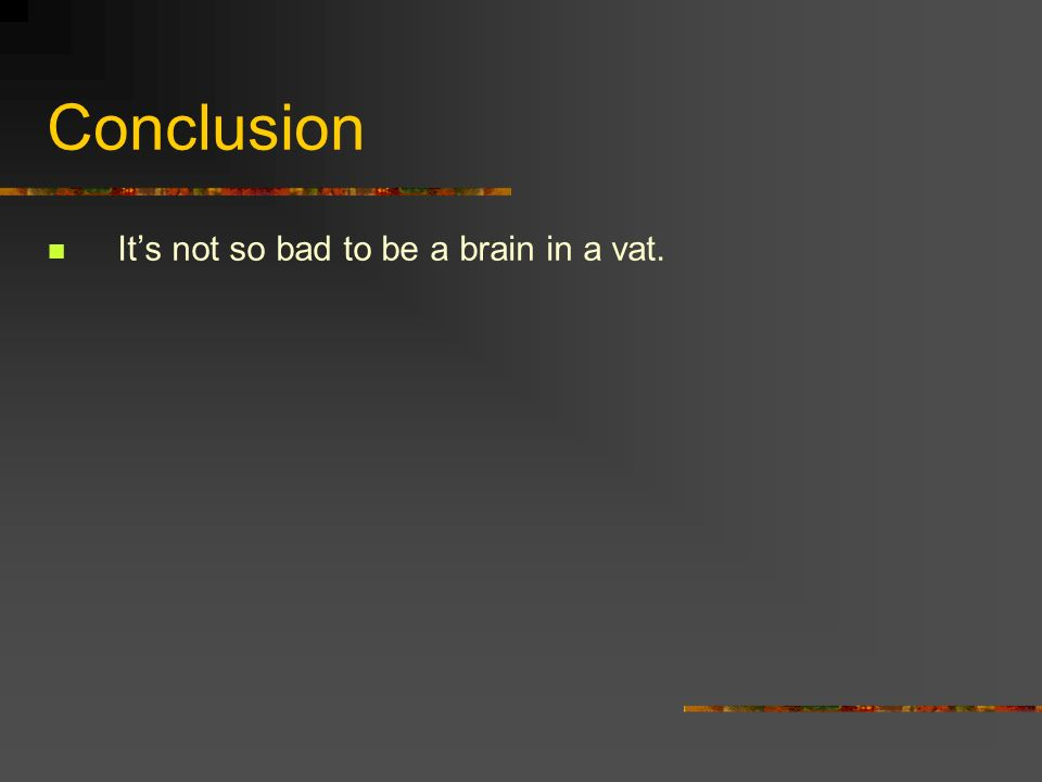 Conclusion Its not so bad to be a brain in a vat.