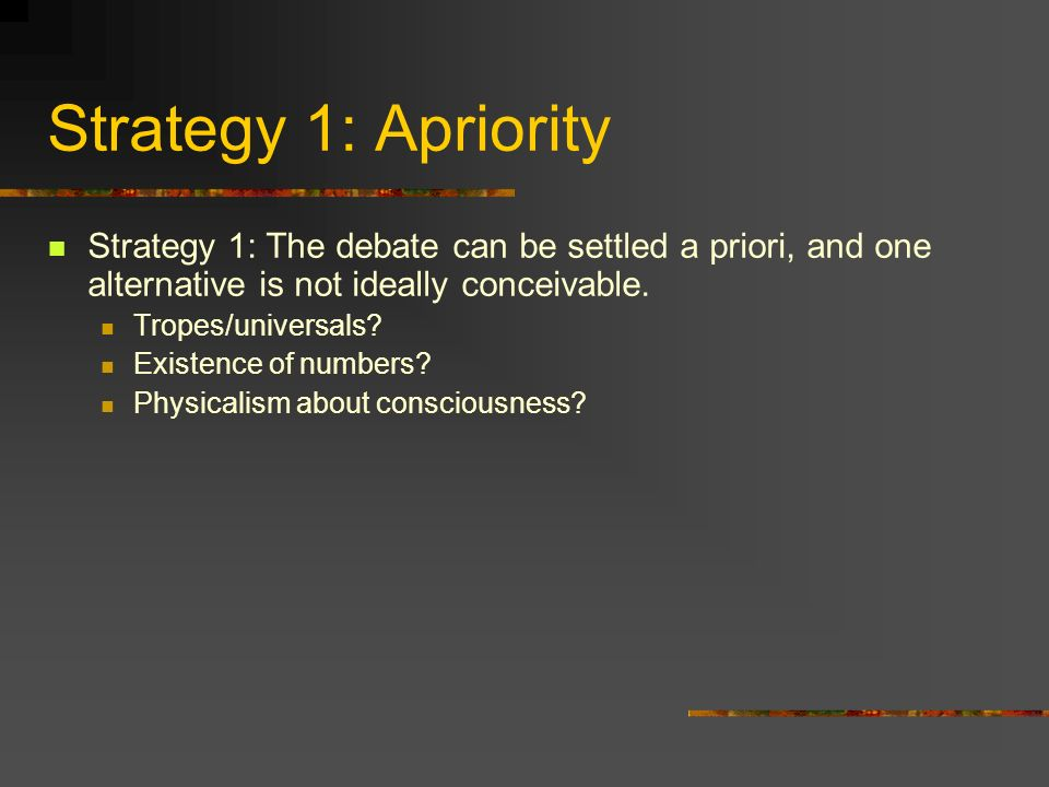Strategy 1: Apriority Strategy 1: The debate can be settled a priori, and one alternative is not ideally conceivable.