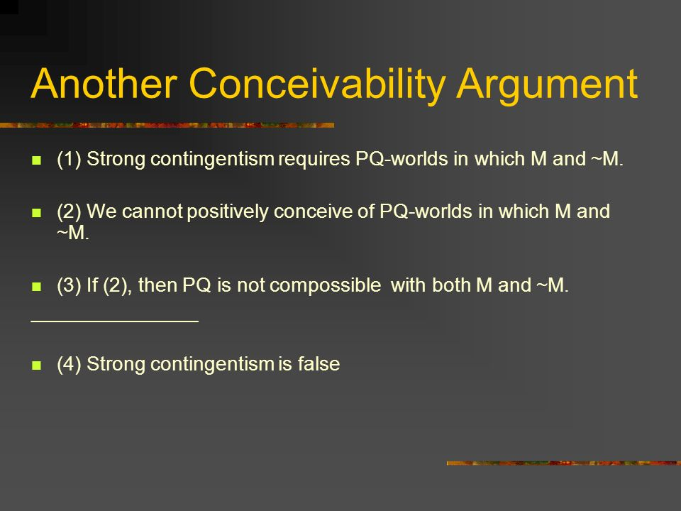 Another Conceivability Argument (1) Strong contingentism requires PQ-worlds in which M and ~M.
