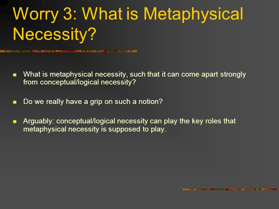 Worry 3: What is Metaphysical Necessity.