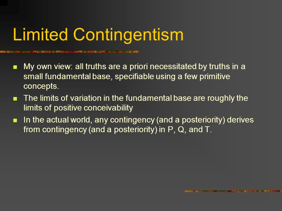 Limited Contingentism My own view: all truths are a priori necessitated by truths in a small fundamental base, specifiable using a few primitive concepts.