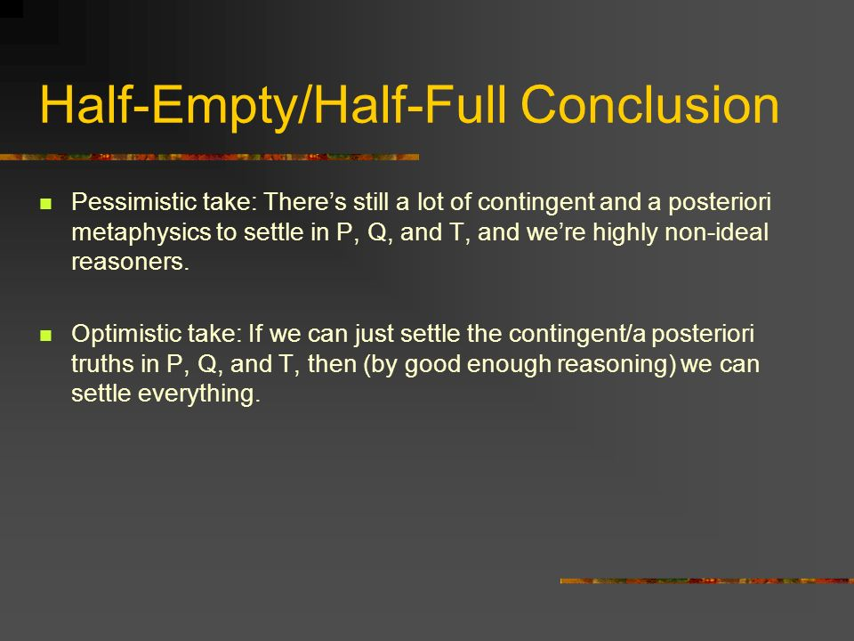Half-Empty/Half-Full Conclusion Pessimistic take: Theres still a lot of contingent and a posteriori metaphysics to settle in P, Q, and T, and were highly non-ideal reasoners.