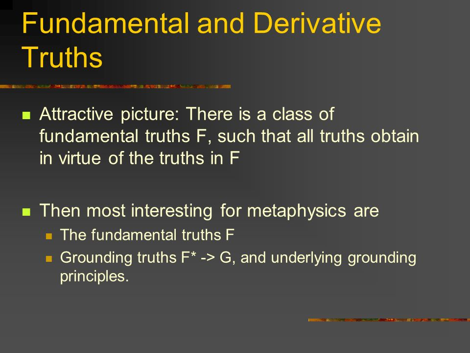 Fundamental and Derivative Truths Attractive picture: There is a class of fundamental truths F, such that all truths obtain in virtue of the truths in F Then most interesting for metaphysics are The fundamental truths F Grounding truths F* -> G, and underlying grounding principles.