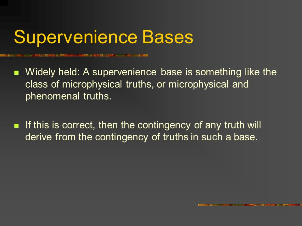 Supervenience Bases Widely held: A supervenience base is something like the class of microphysical truths, or microphysical and phenomenal truths.