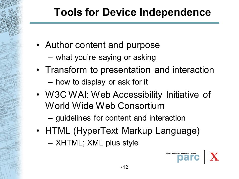 12 Tools for Device Independence Author content and purpose –what youre saying or asking Transform to presentation and interaction –how to display or
