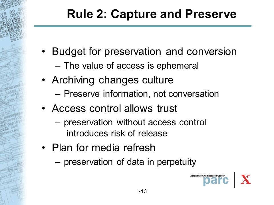 13 Rule 2: Capture and Preserve Budget for preservation and conversion –The value of access is ephemeral Archiving changes culture –Preserve informati