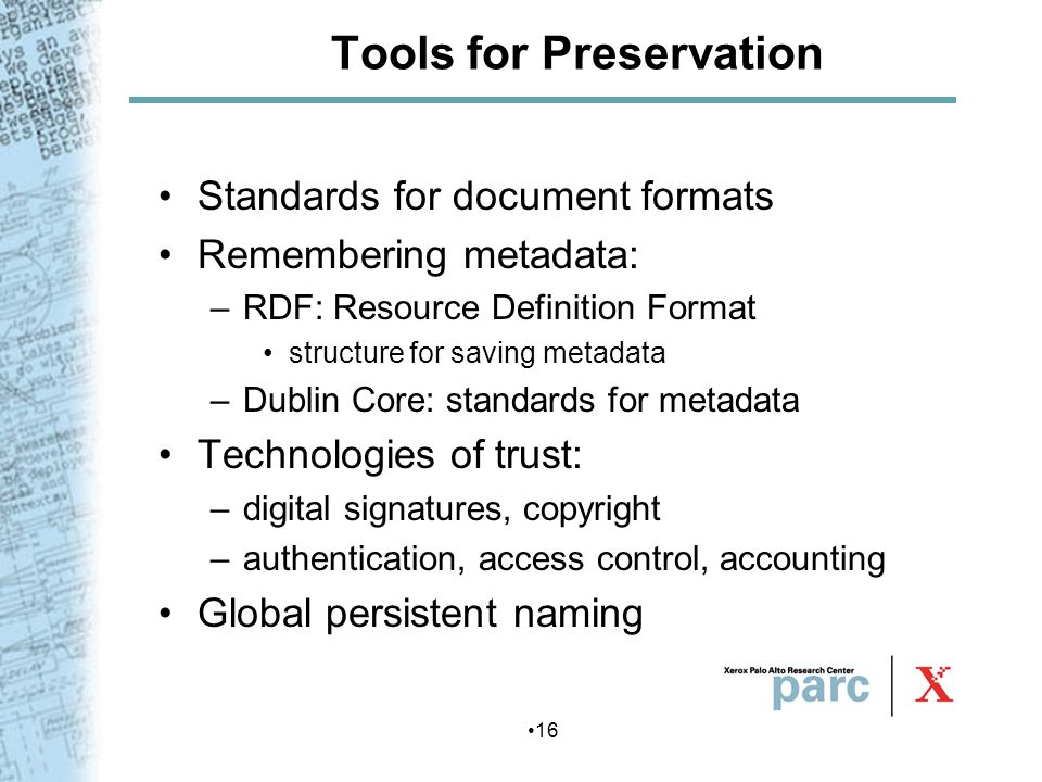 16 Tools for Preservation Standards for document formats Remembering metadata: –RDF: Resource Definition Format structure for saving metadata –Dublin