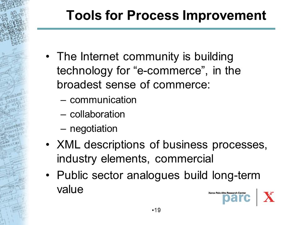 19 Tools for Process Improvement The Internet community is building technology for e-commerce, in the broadest sense of commerce: –communication –coll