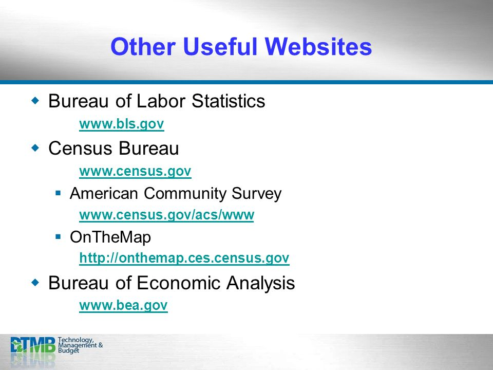Other Useful Websites Bureau of Labor Statistics www.bls.gov Census Bureau www.census.gov American Community Survey www.census.gov/acs/www OnTheMap http://onthemap.ces.census.gov Bureau of Economic Analysis www.bea.gov