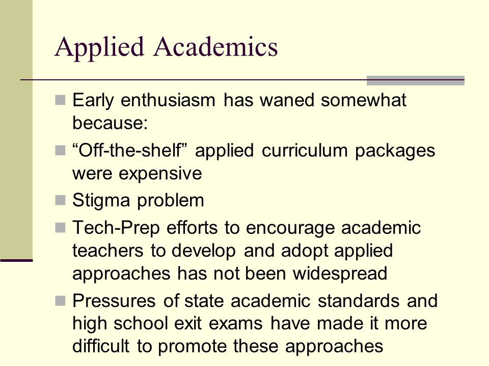 Applied Academics Early enthusiasm has waned somewhat because: Off-the-shelf applied curriculum packages were expensive Stigma problem Tech-Prep efforts to encourage academic teachers to develop and adopt applied approaches has not been widespread Pressures of state academic standards and high school exit exams have made it more difficult to promote these approaches
