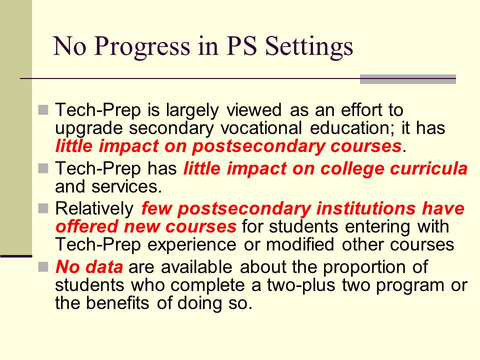 No Progress in PS Settings Tech-Prep is largely viewed as an effort to upgrade secondary vocational education; it has little impact on postsecondary courses.