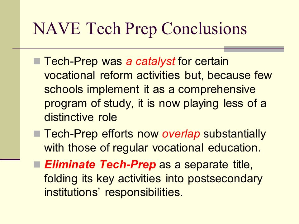 NAVE Tech Prep Conclusions Tech-Prep was a catalyst for certain vocational reform activities but, because few schools implement it as a comprehensive program of study, it is now playing less of a distinctive role Tech-Prep efforts now overlap substantially with those of regular vocational education.