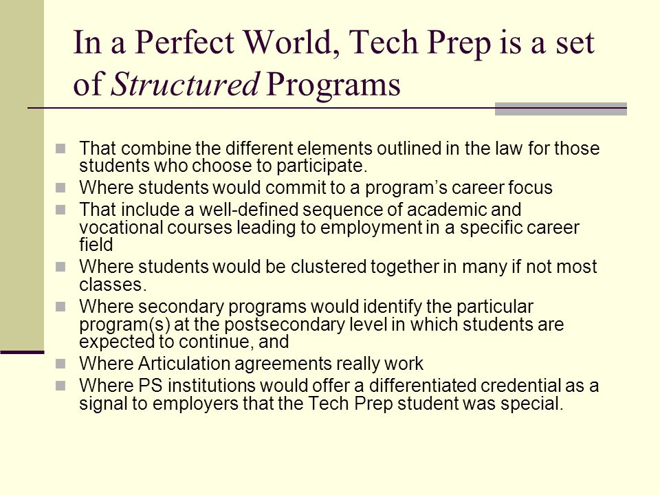 In a Perfect World, Tech Prep is a set of Structured Programs That combine the different elements outlined in the law for those students who choose to participate.