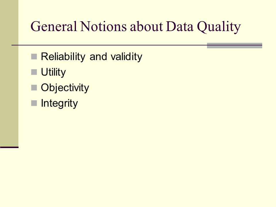 General Notions about Data Quality Reliability and validity Utility Objectivity Integrity