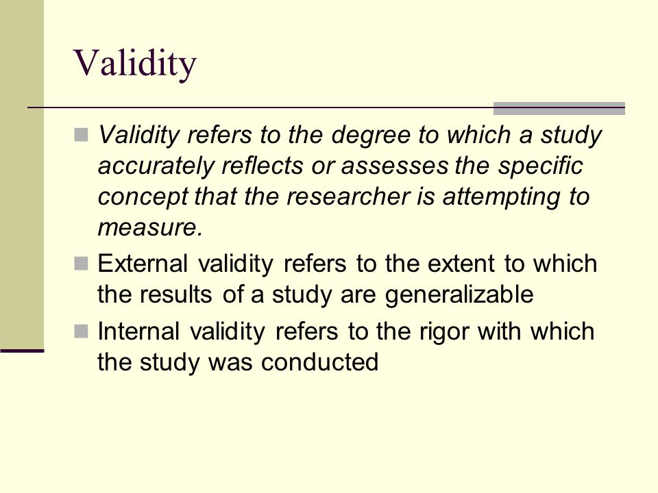 Validity Validity refers to the degree to which a study accurately reflects or assesses the specific concept that the researcher is attempting to measure.