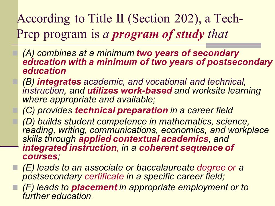 According to Title II (Section 202), a Tech- Prep program is a program of study that (A) combines at a minimum two years of secondary education with a minimum of two years of postsecondary education (B) integrates academic, and vocational and technical, instruction, and utilizes work-based and worksite learning where appropriate and available; (C) provides technical preparation in a career field (D) builds student competence in mathematics, science, reading, writing, communications, economics, and workplace skills through applied contextual academics, and integrated instruction, in a coherent sequence of courses; (E) leads to an associate or baccalaureate degree or a postsecondary certificate in a specific career field; (F) leads to placement in appropriate employment or to further education.