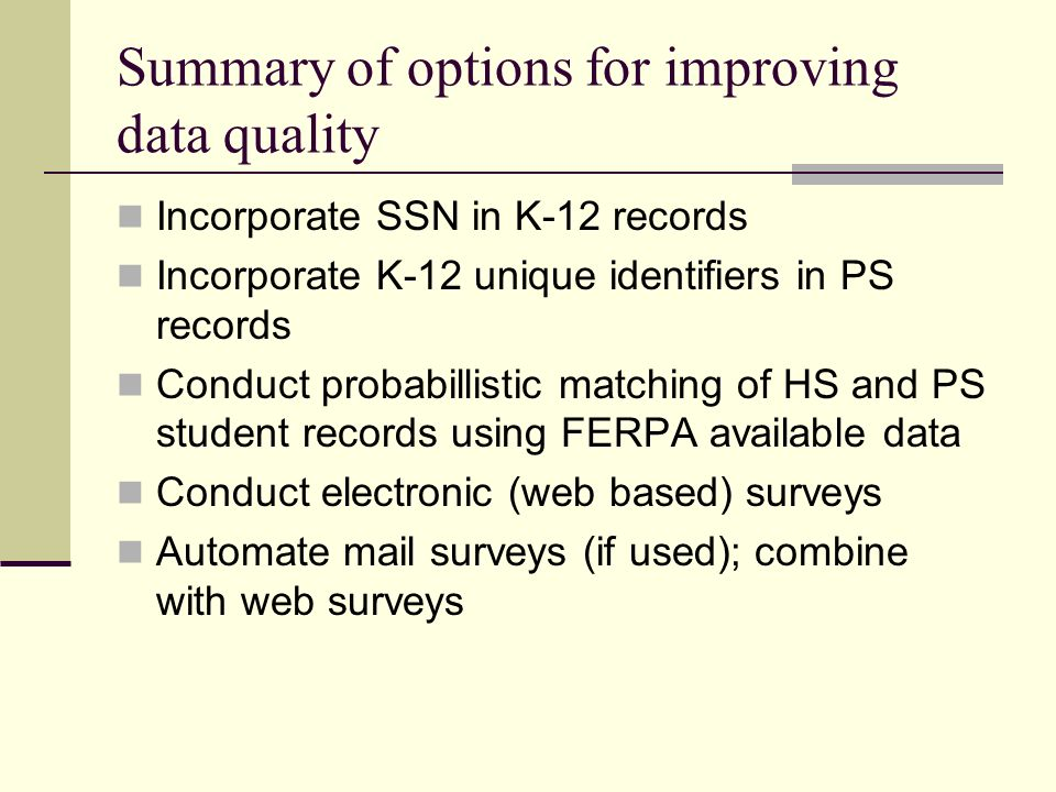 Summary of options for improving data quality Incorporate SSN in K-12 records Incorporate K-12 unique identifiers in PS records Conduct probabillistic matching of HS and PS student records using FERPA available data Conduct electronic (web based) surveys Automate mail surveys (if used); combine with web surveys