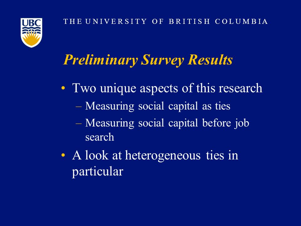 T H E U N I V E R S I T Y O F B R I T I S H C O L U M B I A Preliminary Survey Results Two unique aspects of this research –Measuring social capital a