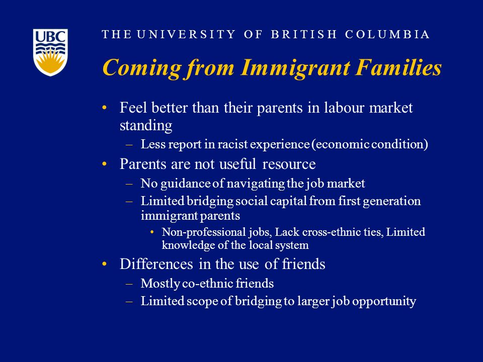 T H E U N I V E R S I T Y O F B R I T I S H C O L U M B I A Coming from Immigrant Families Feel better than their parents in labour market standing –L