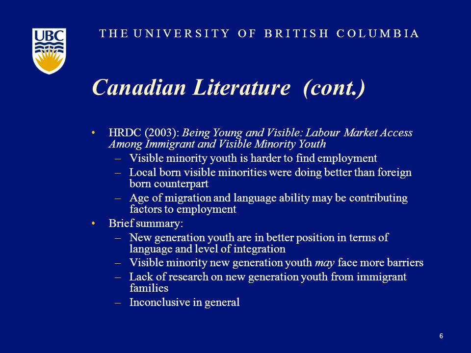 T H E U N I V E R S I T Y O F B R I T I S H C O L U M B I A Canadian Literature (cont.) HRDC (2003): Being Young and Visible: Labour Market Access Among Immigrant and Visible Minority Youth –Visible minority youth is harder to find employment –Local born visible minorities were doing better than foreign born counterpart –Age of migration and language ability may be contributing factors to employment Brief summary: –New generation youth are in better position in terms of language and level of integration –Visible minority new generation youth may face more barriers –Lack of research on new generation youth from immigrant families –Inconclusive in general 6