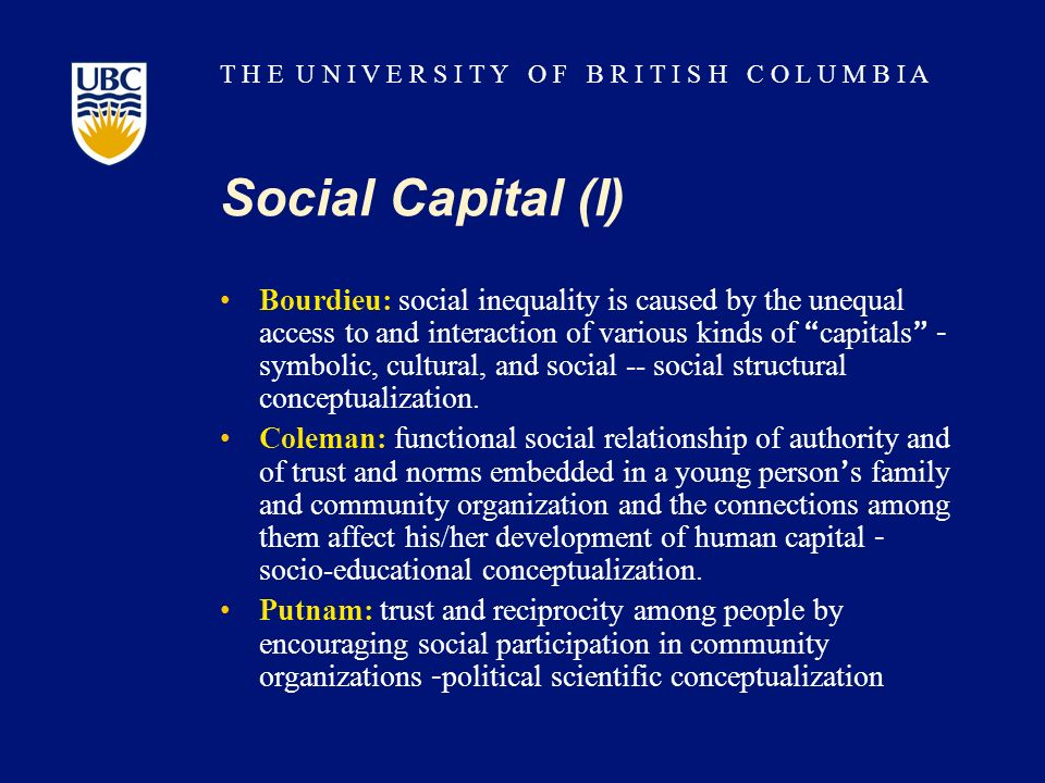T H E U N I V E R S I T Y O F B R I T I S H C O L U M B I A Social Capital (I) Bourdieu: social inequality is caused by the unequal access to and interaction of various kinds of capitals – symbolic, cultural, and social -- social structural conceptualization.
