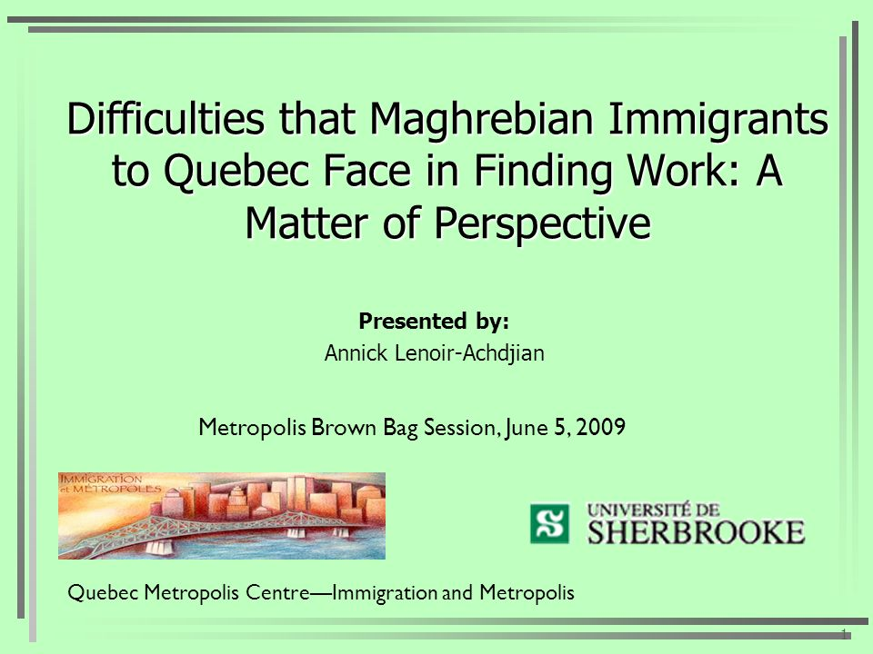 Difficulties that Maghrebian Immigrants to Quebec Face in Finding Work: A Matter of Perspective Presented by: Annick Lenoir-Achdjian 1 Quebec Metropolis CentreImmigration and Metropolis Metropolis Brown Bag Session, June 5, 2009