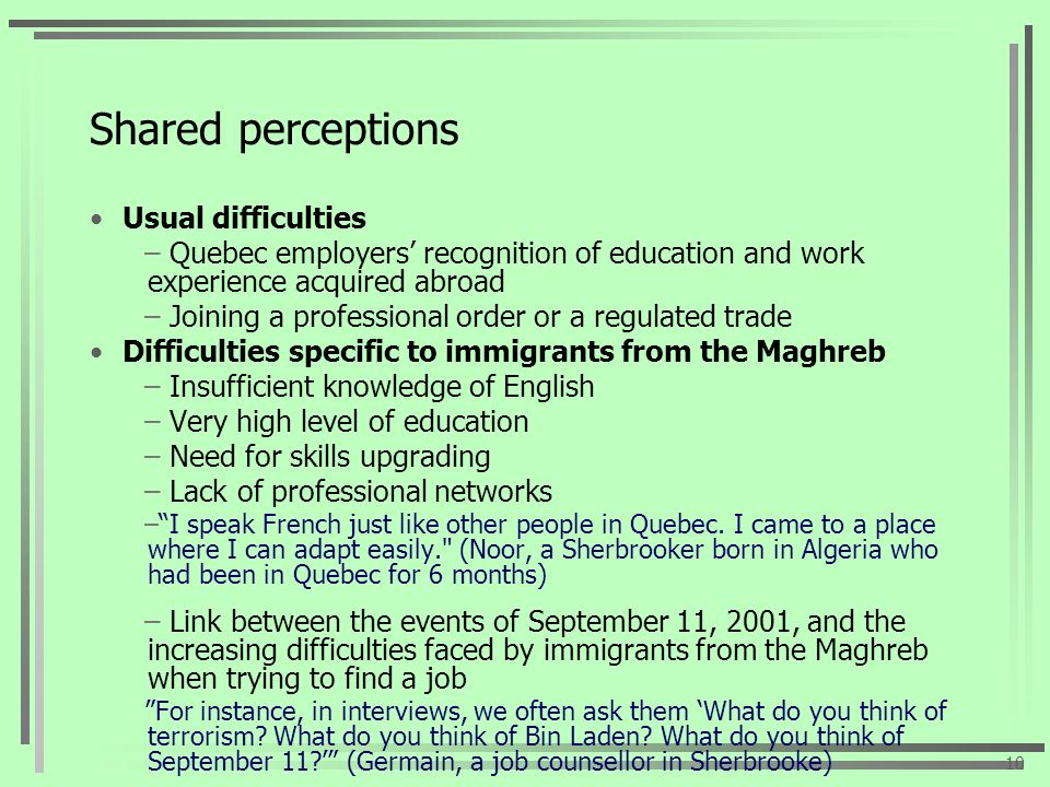 Shared perceptions Usual difficulties – Quebec employers recognition of education and work experience acquired abroad – Joining a professional order or a regulated trade Difficulties specific to immigrants from the Maghreb – Insufficient knowledge of English – Very high level of education – Need for skills upgrading – Lack of professional networks –I speak French just like other people in Quebec.