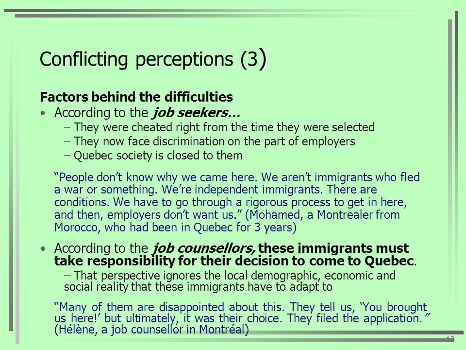) Conflicting perceptions (3 ) Factors behind the difficulties According to the job seekers… – They were cheated right from the time they were selected – They now face discrimination on the part of employers – Quebec society is closed to them People dont know why we came here.